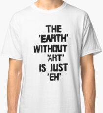 "the ""earth"" without ""art"" is just ""eh"" Classic T-Shirt"