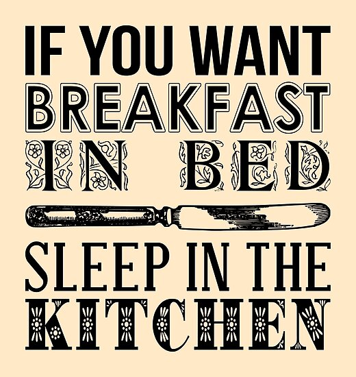 If You Want Breakfast In Bed, Sleep In The Kitchen By Limitlezz