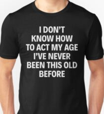 I DON'T KNOW HOW TO ACT MY AGE I'VE NEVER BEEN THIS OLD BEFORE T-Shirt