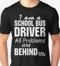 I AM A SCHOOL BUS DRIVER ALL PROBLEMS ARE BEHIND ME Unisex T-Shirt