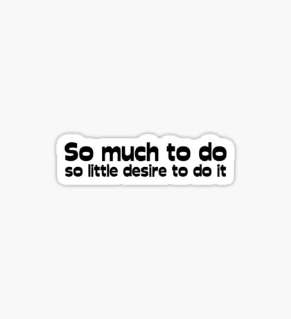 So much to do, so little desire to do it Sticker