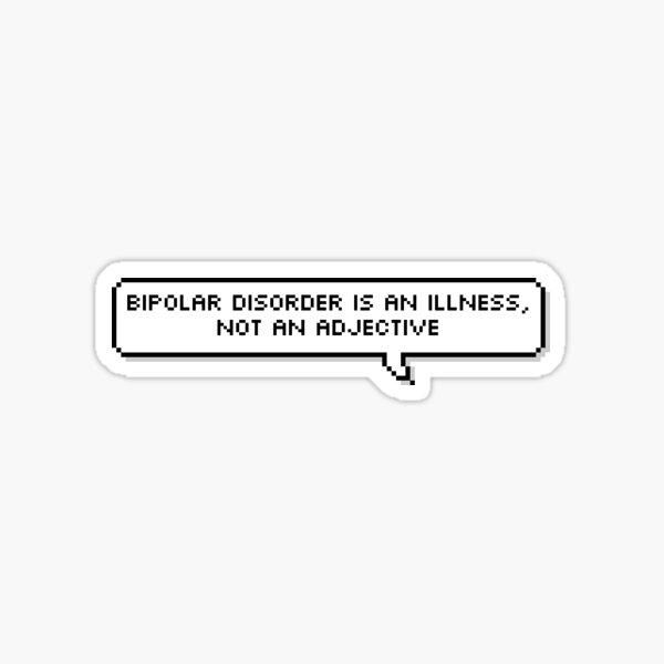 Bipolar Disorder is an illness, not an adjective. Sticker