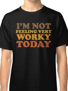 I'm Not Feeling Very Worky Today Classic T-Shirt