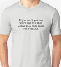 If you don't get out there and sin then Jesus will have died for nothing. Unisex T-Shirt