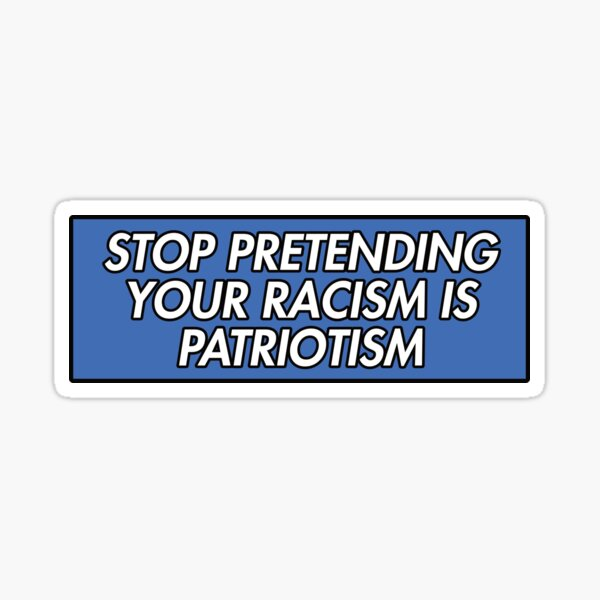 STOP PRETENDING YOUR RACISM IS PATRIOTISM BLUE Sticker