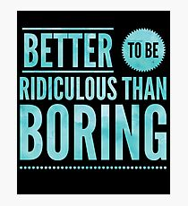 Better To Be Ridiculous Than Boring  Photographic Print