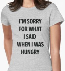 Sorry For What I Said When I Was Hungry ! Womens Fitted T-Shirt