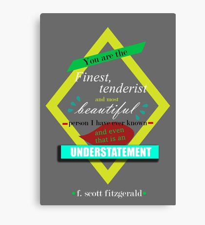 F. Scott Fitzgerald Quote 'You are the finest, tenderist and most beautiful persona I have ever known and even that is an understatement'. Canvas Print