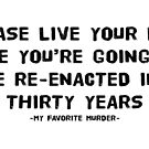 """My Favorite Murder - """"Please Live Your Life Like You're Going to be Re-Enacted in 30 Years"""" Quote by lollylocket"""