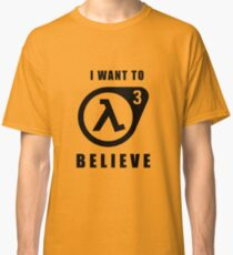 I want to believe (Half Life 3) Classic T-Shirt