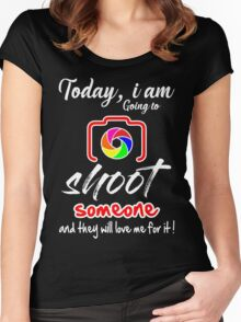 Today I am Going to Shoot someone and they will love me for it ! Women's Fitted Scoop T-Shirt