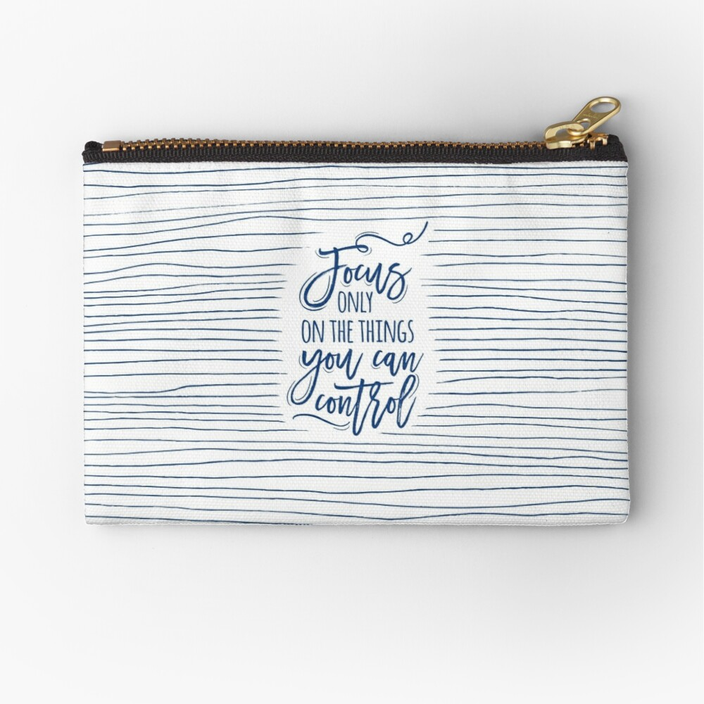 Focus only on the things you can control Zipper Pouch