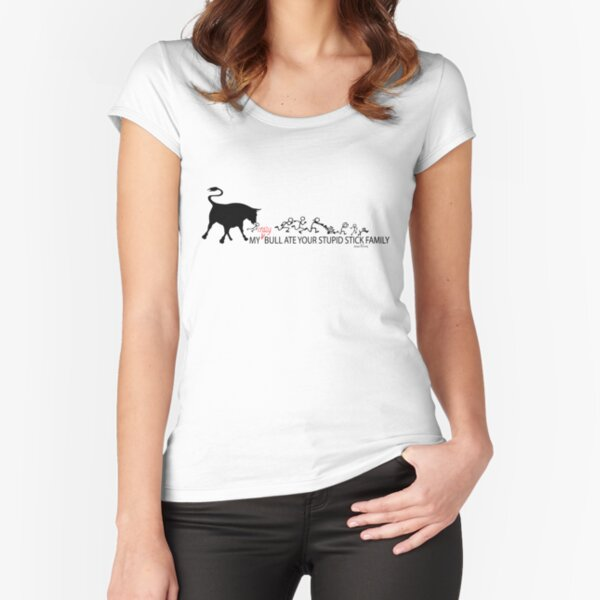 MY Crazy Bull Ate Your Stupid Stick Family  Fitted Scoop T-Shirt