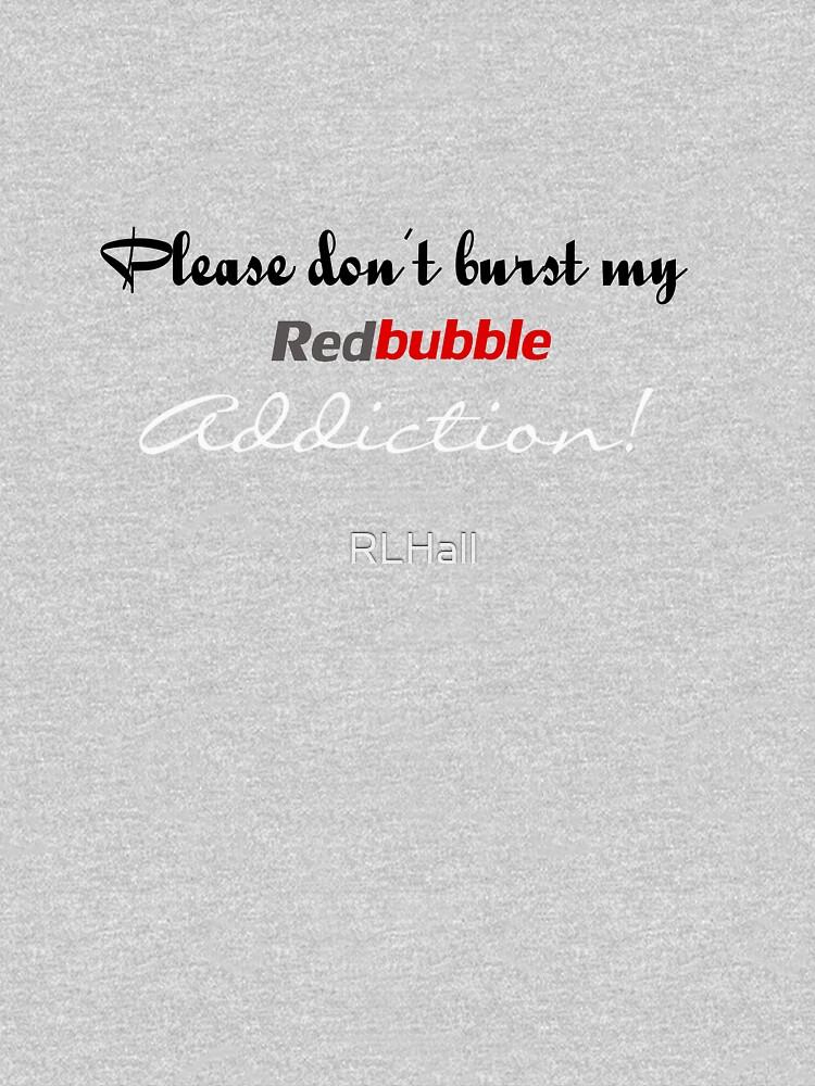 Please don't burst my Redbubble Addiction! by RLHall