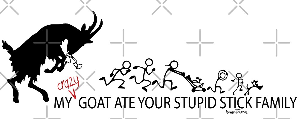 My Crazy Goat Ate your Stupid Stick Family  by IconicTee