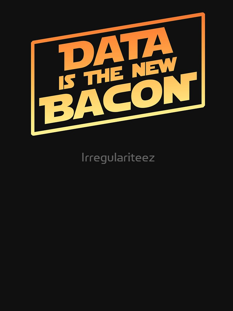 Data Is The New Bacon by Irregulariteez