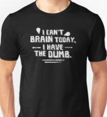 I Can't Brain Today I Have The Dumb Unisex T-Shirt