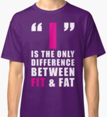 The Difference Between FIT and FAT Is I Classic T-Shirt