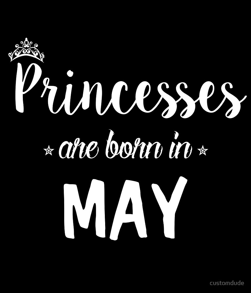 Princesses Are Born In May. by customdude