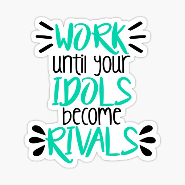 Work Until Your Idols Become Rivals Sticker