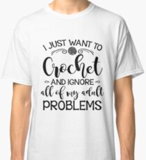 I Just Want To Crochet And Ignore My Adult Problems Classic T-Shirt