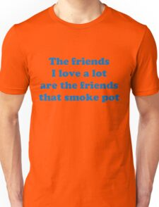 Funny sarcasm and Joke about friendship.The friends I love a lot are the friends that smoke pot. Unisex T-Shirt