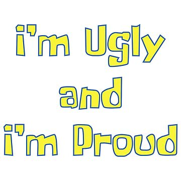 Im Ugly and Im Proud - SpongeBob by TheLoonMoon