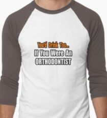 You'd Drink Too If You Were An Orthodontist T-Shirt