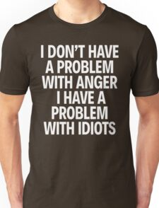 I DON'T HAVE A PROBLEM WITH ANGER. I HAVE A PROBLEM WITH IDIOTS. Unisex T-Shirt