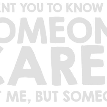 I Want You To Know, Someone Cares. Not Me, But Someone! by mintytees