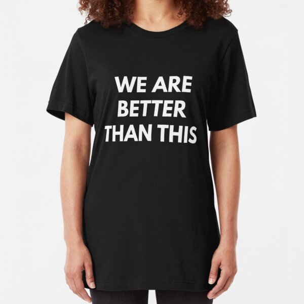We are Better Than This Slim Fit T-Shirt
