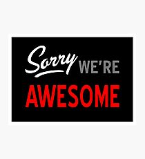 Sorry, We're Awesome Photographic Print