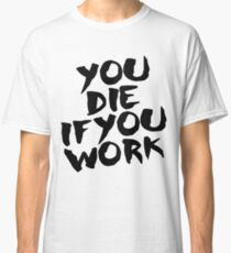 You Die if You Work Classic T-Shirt