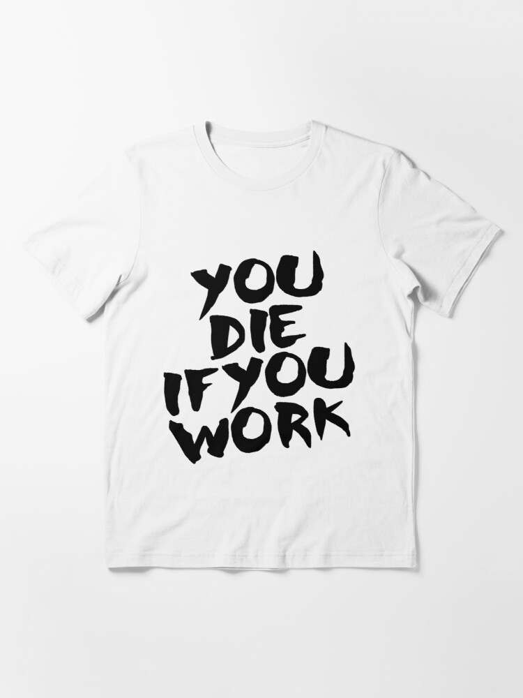 Alternate view of You Die if You Work Essential T-Shirt