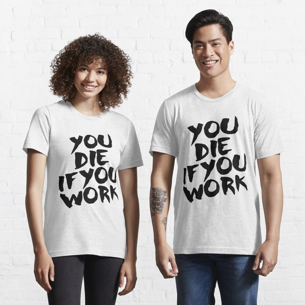 You Die if You Work Essential T-Shirt
