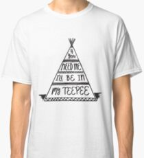 If you need me I'll be in my Teepee - funny Classic T-Shirt