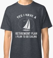 Yes I Have A Retirement Plan Go Sailing Funny Classic T-Shirt