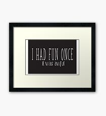 I HAD FUN ONCE ..IT WAS AWFUL Framed Print