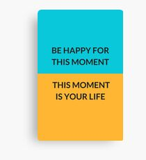 BE HAPPY FOR THIS MOMENT THIS MOMENT IS YOUR LIFE Canvas Print