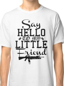 Say Hello To My Little Friend Classic T-Shirt
