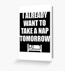 I Already Want To Take A Nap Tomorrow Greeting Card