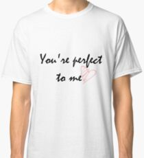 You're Perfect To Me Classic T-Shirt