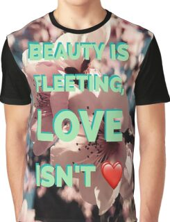 Beauty is Fleeting, Love isn't Graphic T-Shirt