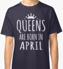 QUEEN ARE BORN IN APRIL Classic T-Shirt