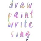 Draw Paint Write Sing - Creative Life  by Leah McNeir