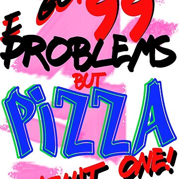 99 Problems - Pizza by LuckyJims