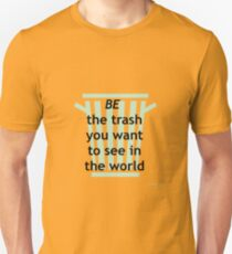 BE the trash you want to see in the world T-Shirt