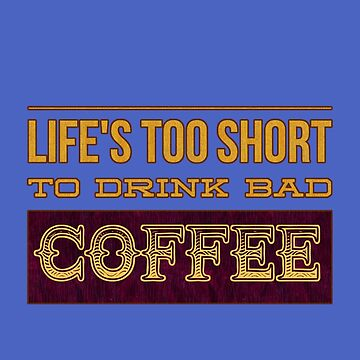 Life's Too Short to Drink Bad Coffee for Coffee Lovers by Punchzip