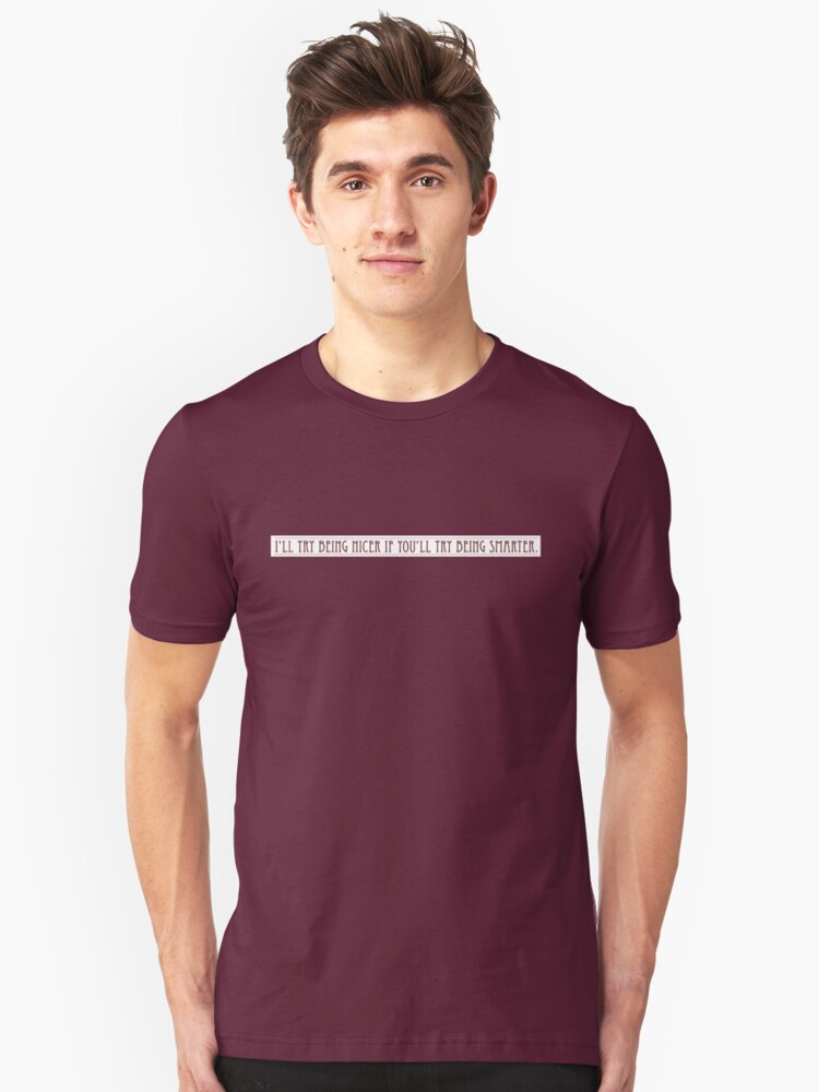 I'll try being nicer if you'll try being smarter. Unisex T-Shirt Front