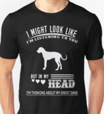 I Might Look Like I Am Listening To You But In My Head I'm Think About My Great Dane Tshirt Unisex T-Shirt